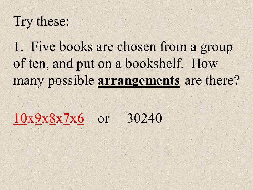 Try these: 1. Five books are chosen from a group of ten, and put on a bookshelf. How many possible arrangements are there