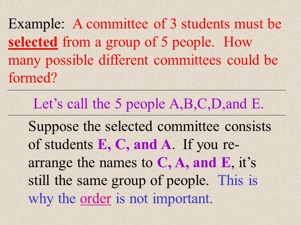 Example: A committee of 3 students must be selected from a group of 5 people. How many possible different committees could be formed