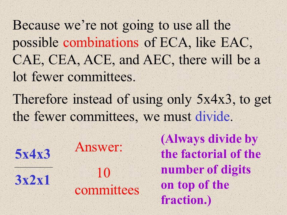 Because we're not going to use all the possible combinations of ECA, like EAC, CAE, CEA, ACE, and AEC, there will be a lot fewer committees.