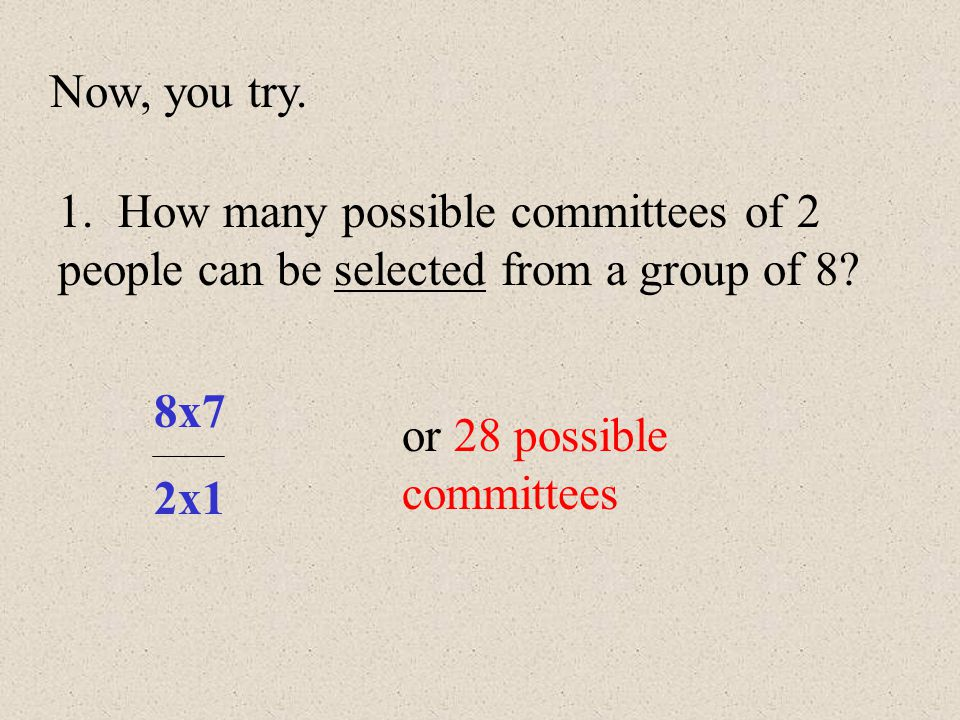 Now, you try. 1. How many possible committees of 2 people can be selected from a group of 8 8x7.