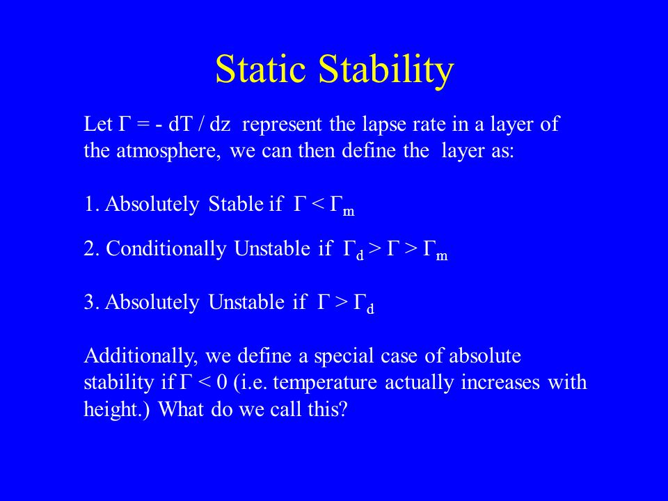 Static Stability Let Γ = - dT / dz represent the lapse rate in a layer of the atmosphere, we can then define the layer as: