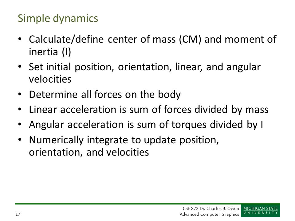 Simple dynamics Calculate/define center of mass (CM) and moment of inertia (I) Set initial position, orientation, linear, and angular velocities.