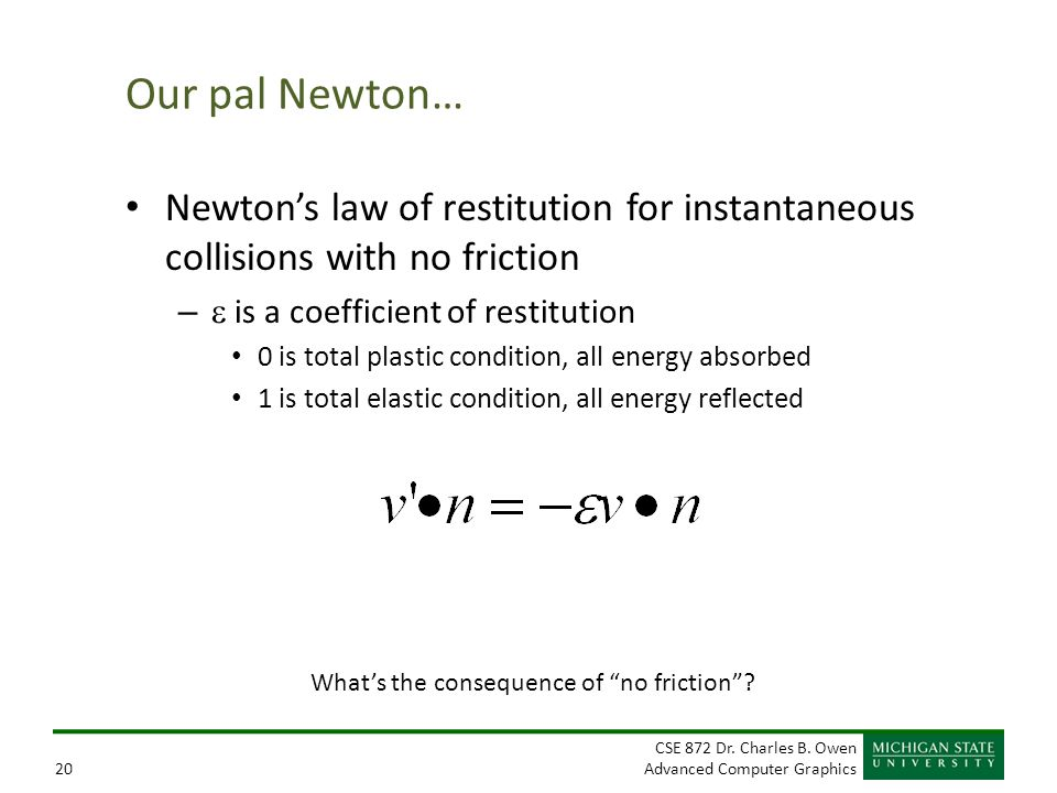 Our pal Newton… Newton's law of restitution for instantaneous collisions with no friction. e is a coefficient of restitution.