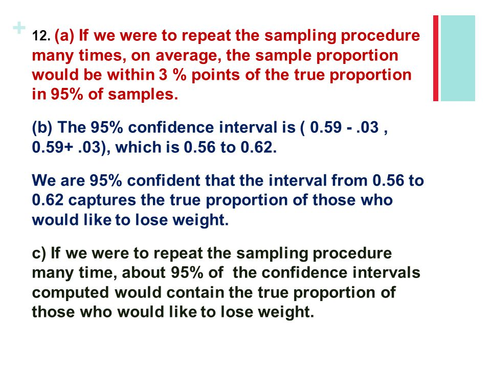 12. (a) If we were to repeat the sampling procedure many times, on average, the sample proportion would be within 3 % points of the true proportion in 95% of samples.