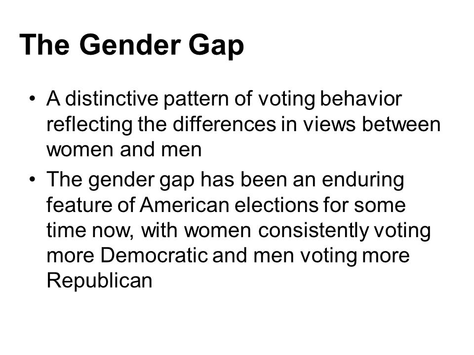 The Gender Gap A distinctive pattern of voting behavior reflecting the differences in views between women and men.