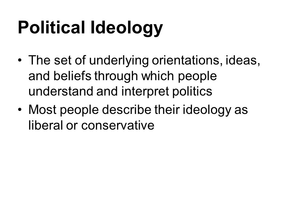 Political Ideology The set of underlying orientations, ideas, and beliefs through which people understand and interpret politics.