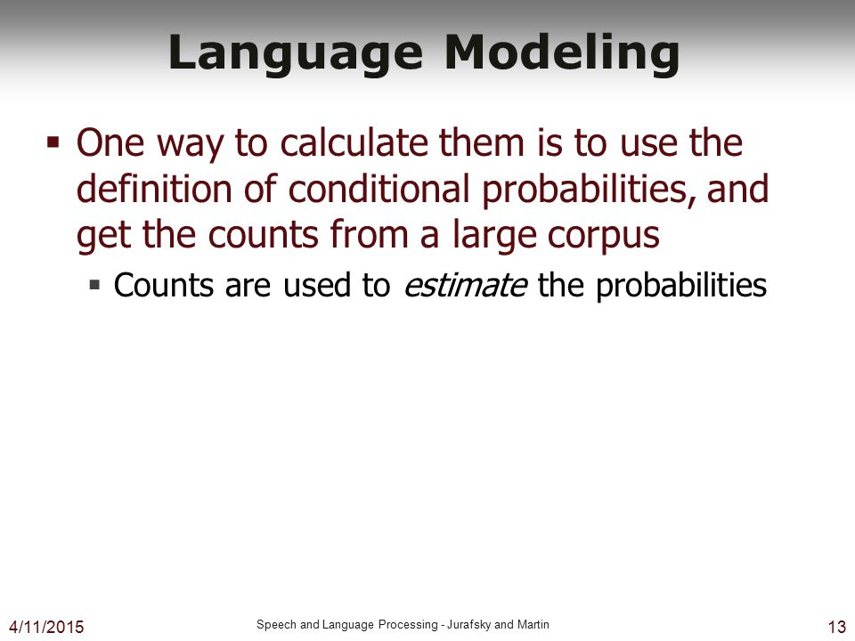 Language Modeling One way to calculate them is to use the definition of conditional probabilities, and get the counts from a large corpus.