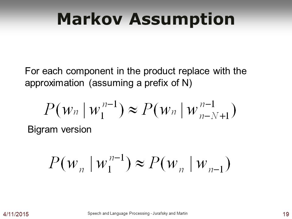 Markov Assumption For each component in the product replace with the approximation (assuming a prefix of N)