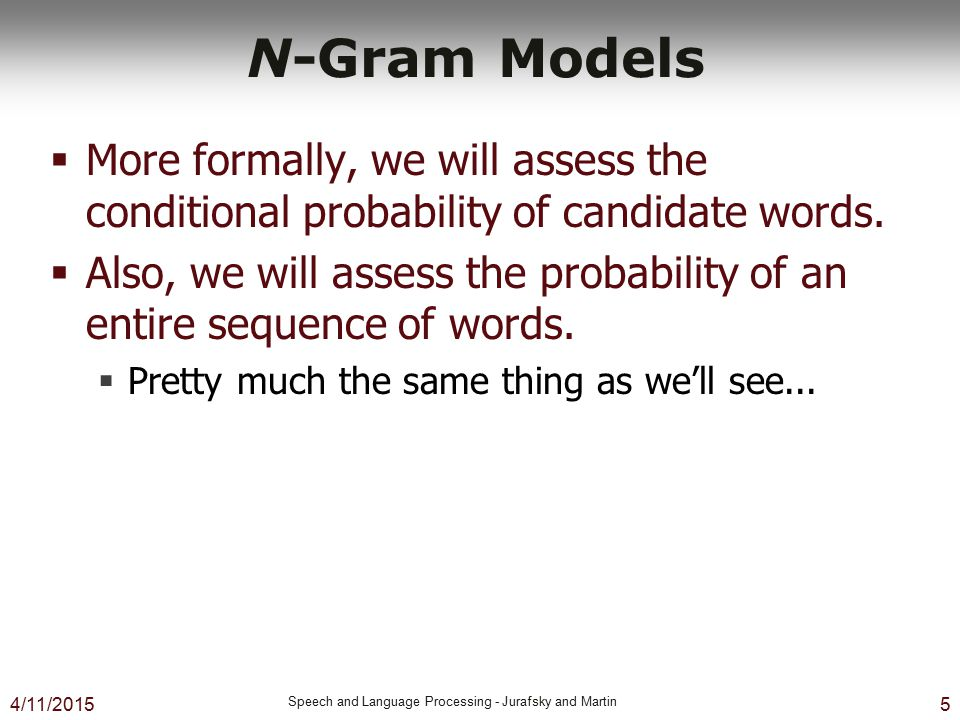 N-Gram Models More formally, we will assess the conditional probability of candidate words.