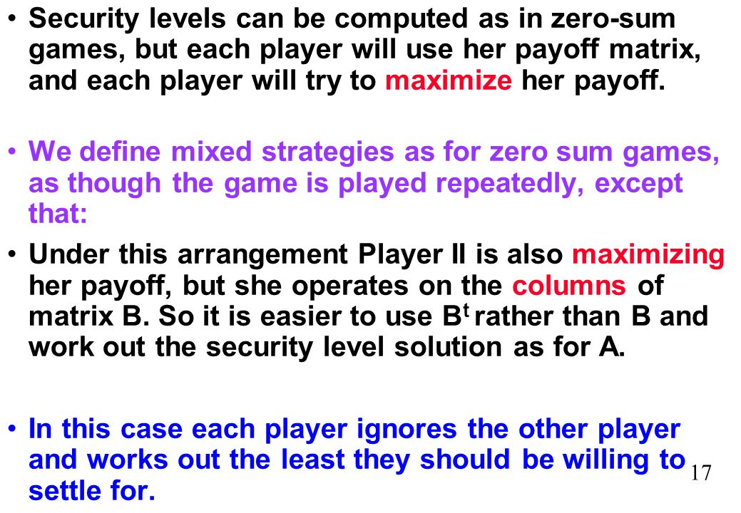 Security levels can be computed as in zero-sum games, but each player will use her payoff matrix, and each player will try to maximize her payoff.