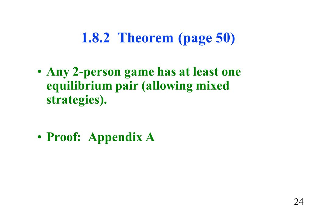 1.8.2 Theorem (page 50) Any 2-person game has at least one equilibrium pair (allowing mixed strategies).