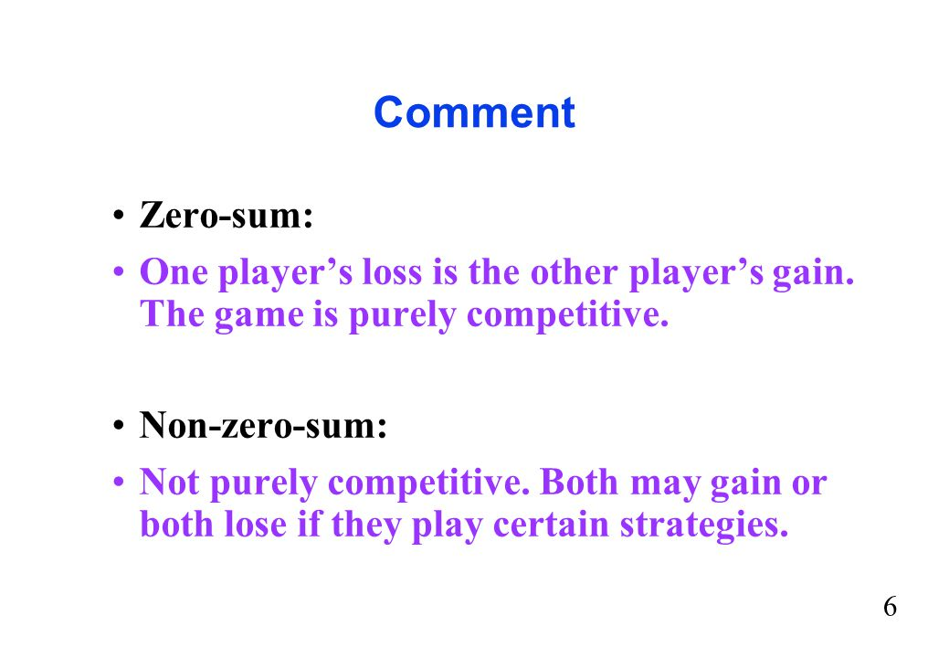 Comment Zero-sum: One player's loss is the other player's gain. The game is purely competitive. Non-zero-sum:
