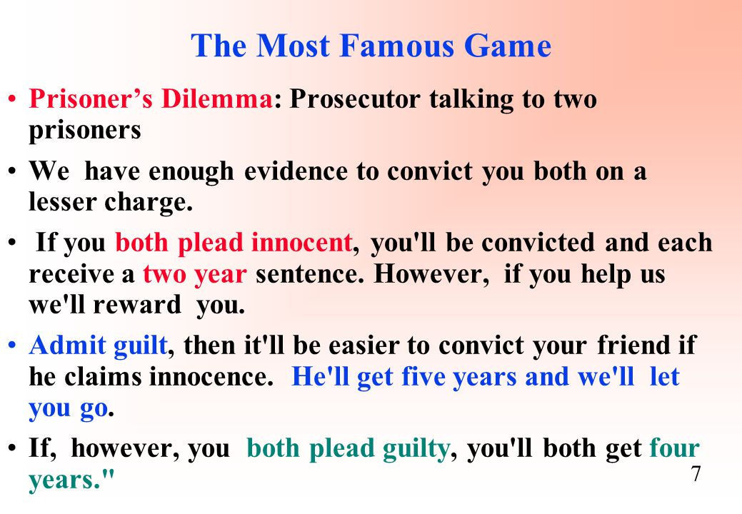 The Most Famous Game Prisoner's Dilemma: Prosecutor talking to two prisoners. We have enough evidence to convict you both on a lesser charge.