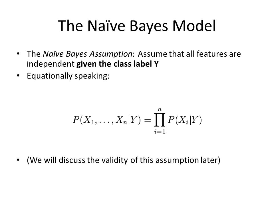 The Naïve Bayes Model The Naïve Bayes Assumption: Assume that all features are independent given the class label Y.