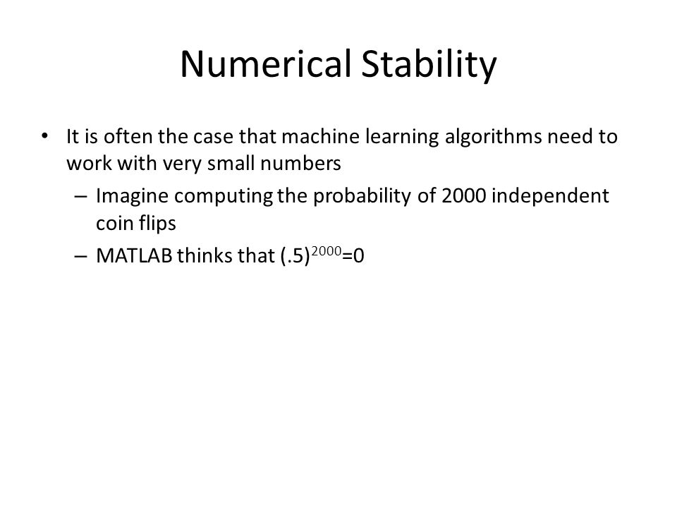 Numerical Stability It is often the case that machine learning algorithms need to work with very small numbers.