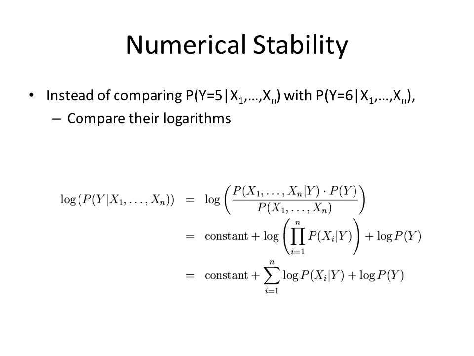 Numerical Stability Instead of comparing P(Y=5|X1,…,Xn) with P(Y=6|X1,…,Xn), Compare their logarithms.