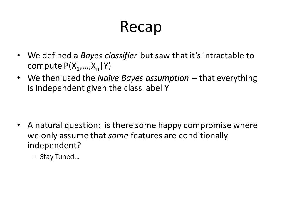 Recap We defined a Bayes classifier but saw that it's intractable to compute P(X1,…,Xn|Y)