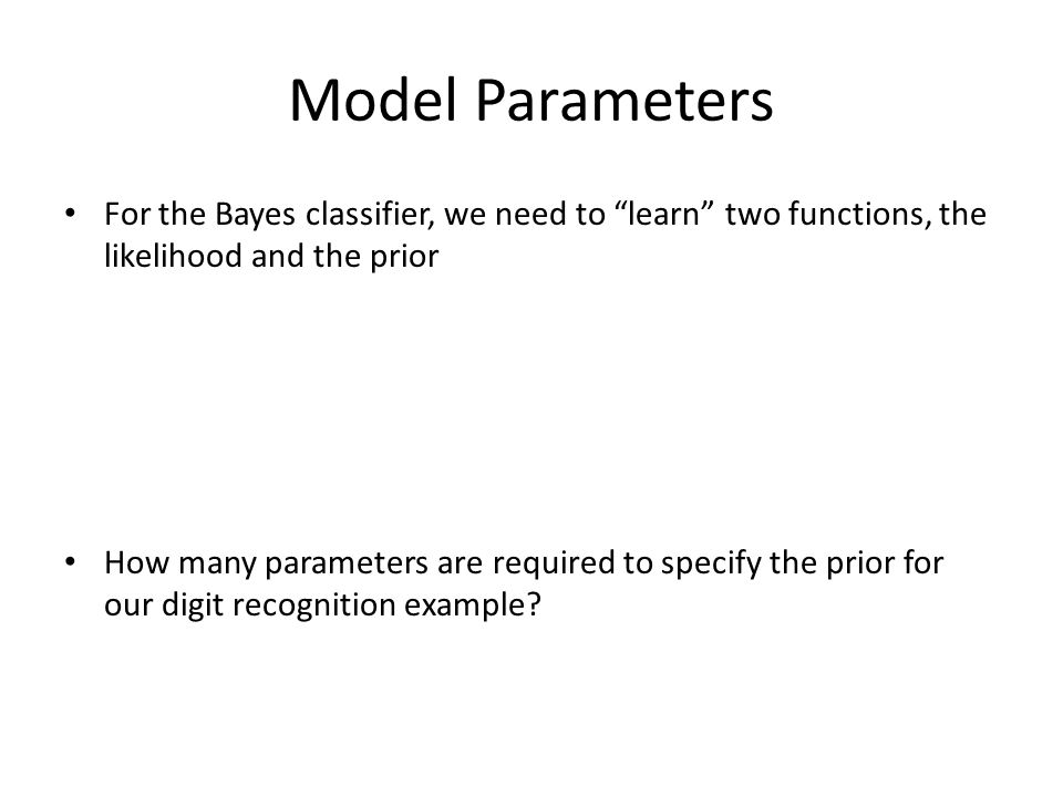 Model Parameters For the Bayes classifier, we need to learn two functions, the likelihood and the prior.