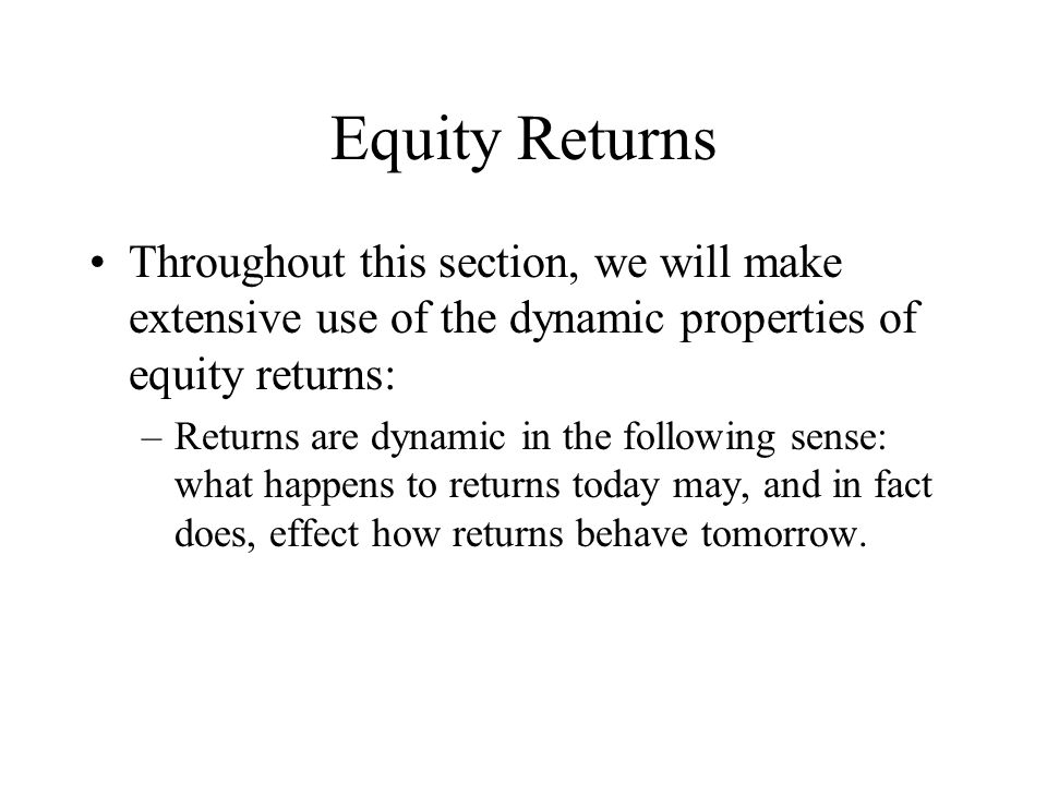 Equity Returns Throughout this section, we will make extensive use of the dynamic properties of equity returns: