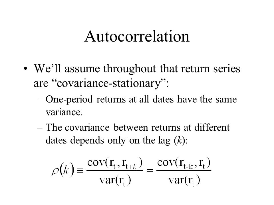 Autocorrelation We'll assume throughout that return series are covariance-stationary : One-period returns at all dates have the same variance.