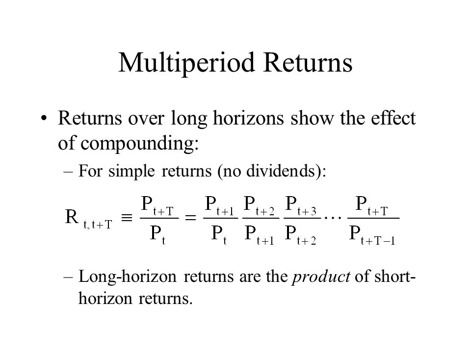Multiperiod Returns Returns over long horizons show the effect of compounding: For simple returns (no dividends):