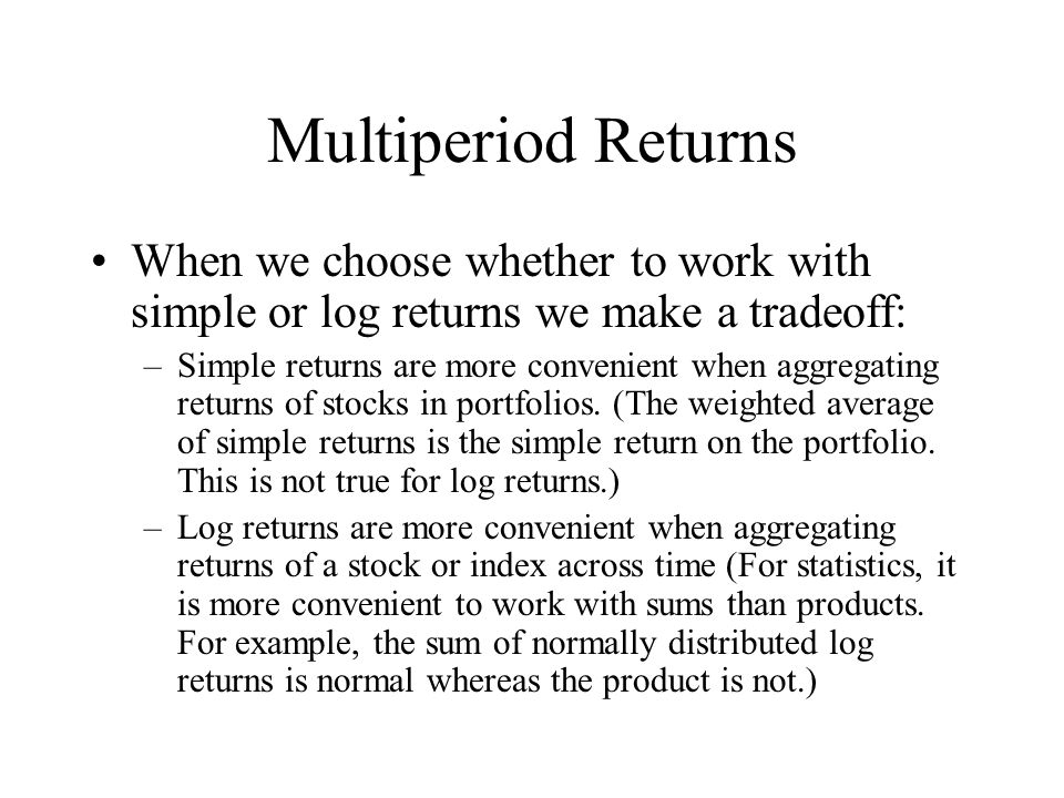 Multiperiod Returns When we choose whether to work with simple or log returns we make a tradeoff: