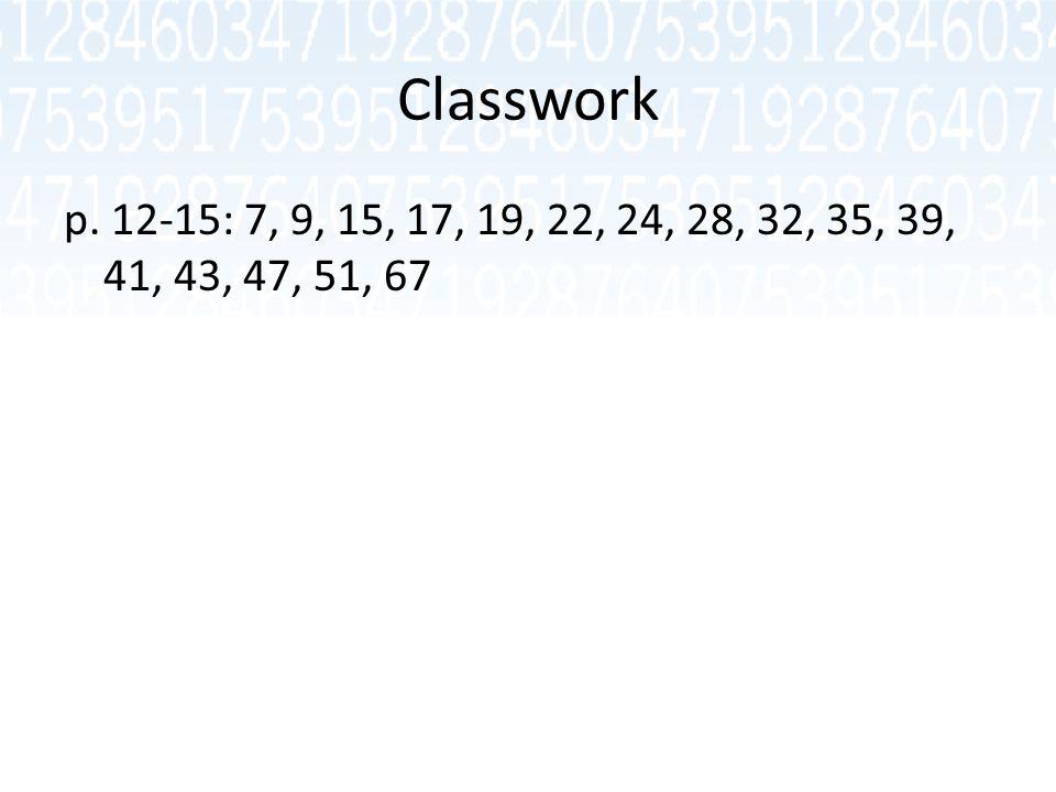 Classwork p. 12-15: 7, 9, 15, 17, 19, 22, 24, 28, 32, 35, 39, 41, 43, 47, 51, 67