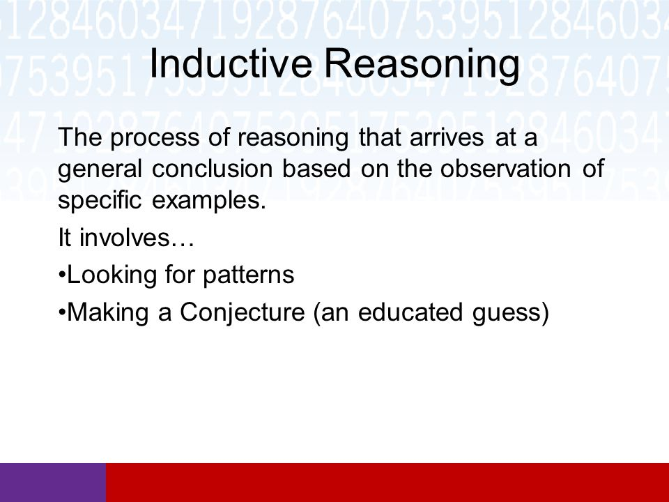 Inductive Reasoning The process of reasoning that arrives at a general conclusion based on the observation of specific examples.