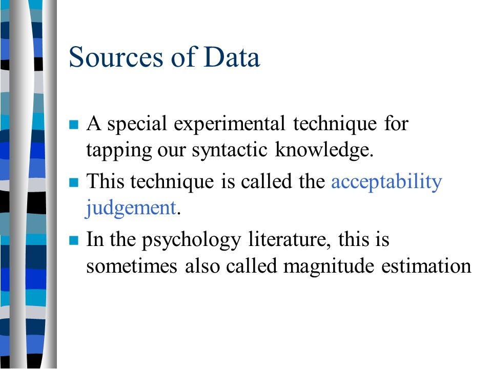 Sources of Data A special experimental technique for tapping our syntactic knowledge. This technique is called the acceptability judgement.