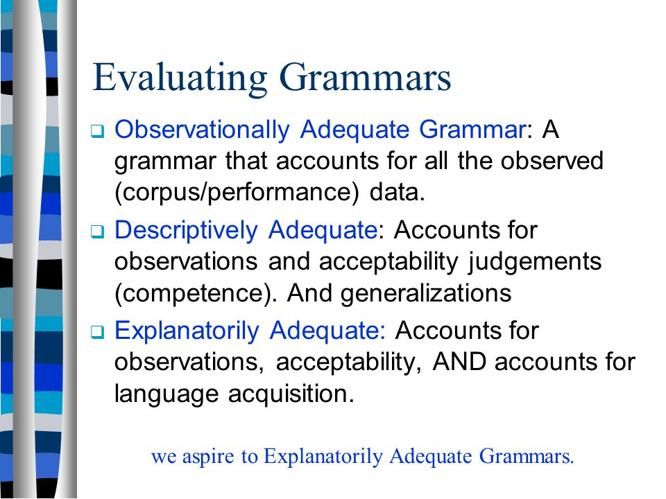 Evaluating Grammars Observationally Adequate Grammar: A grammar that accounts for all the observed (corpus/performance) data.