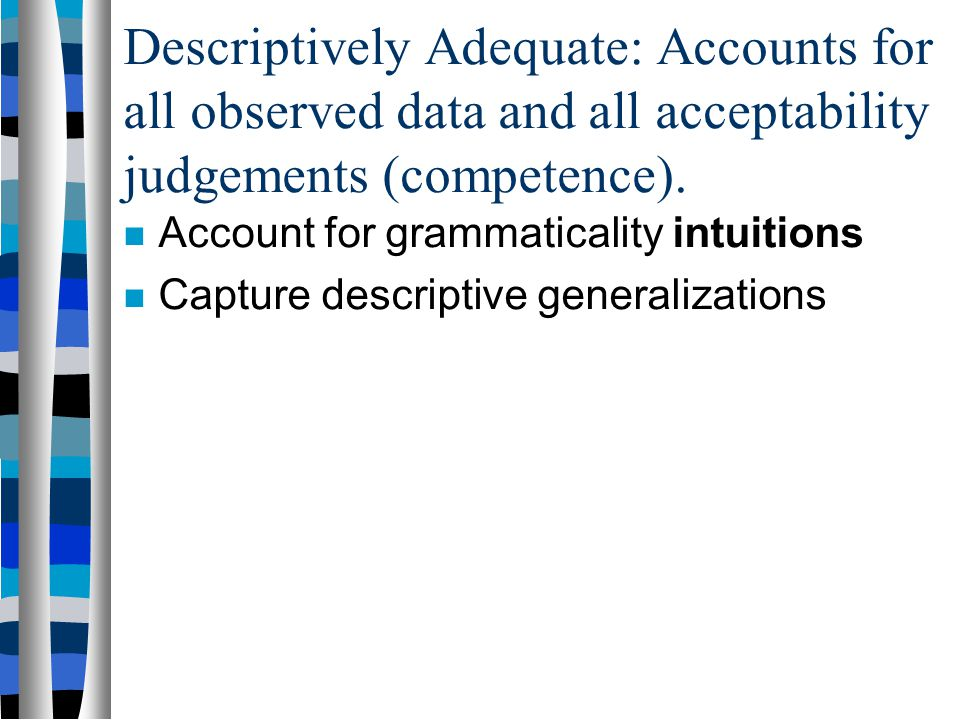Descriptively Adequate: Accounts for all observed data and all acceptability judgements (competence).