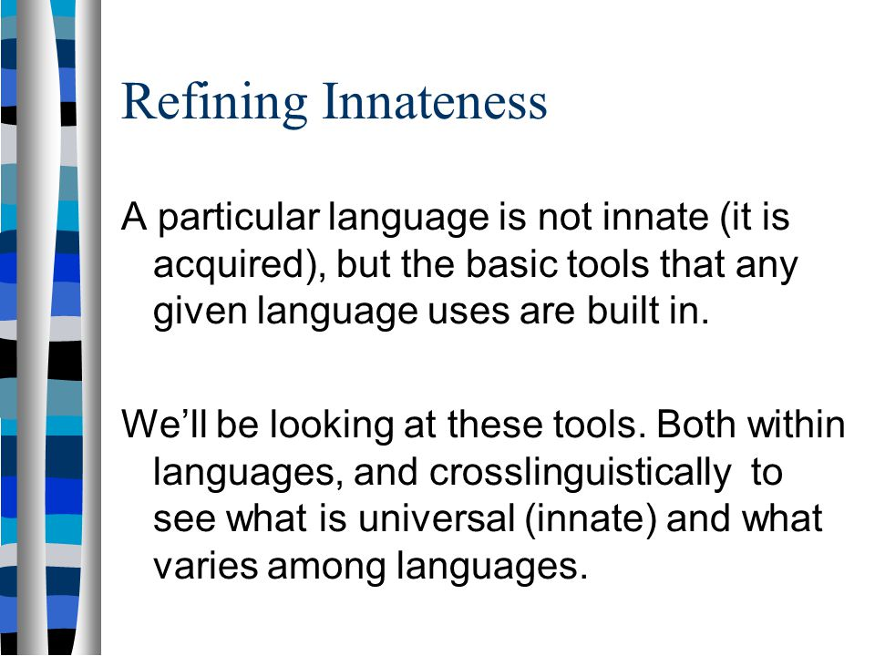 Refining Innateness A particular language is not innate (it is acquired), but the basic tools that any given language uses are built in.