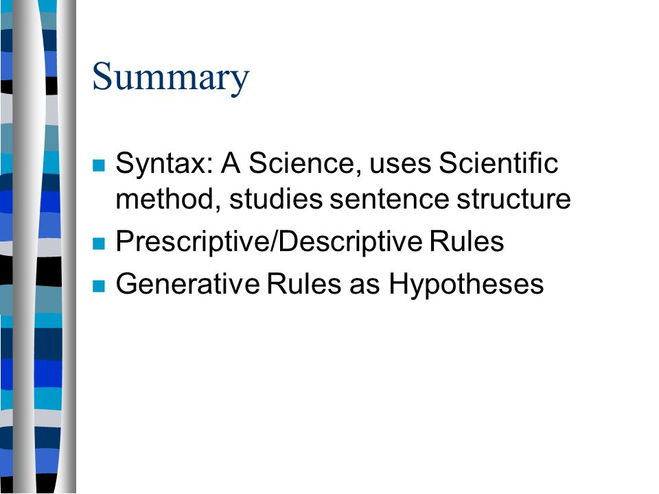 Summary Syntax: A Science, uses Scientific method, studies sentence structure. Prescriptive/Descriptive Rules.