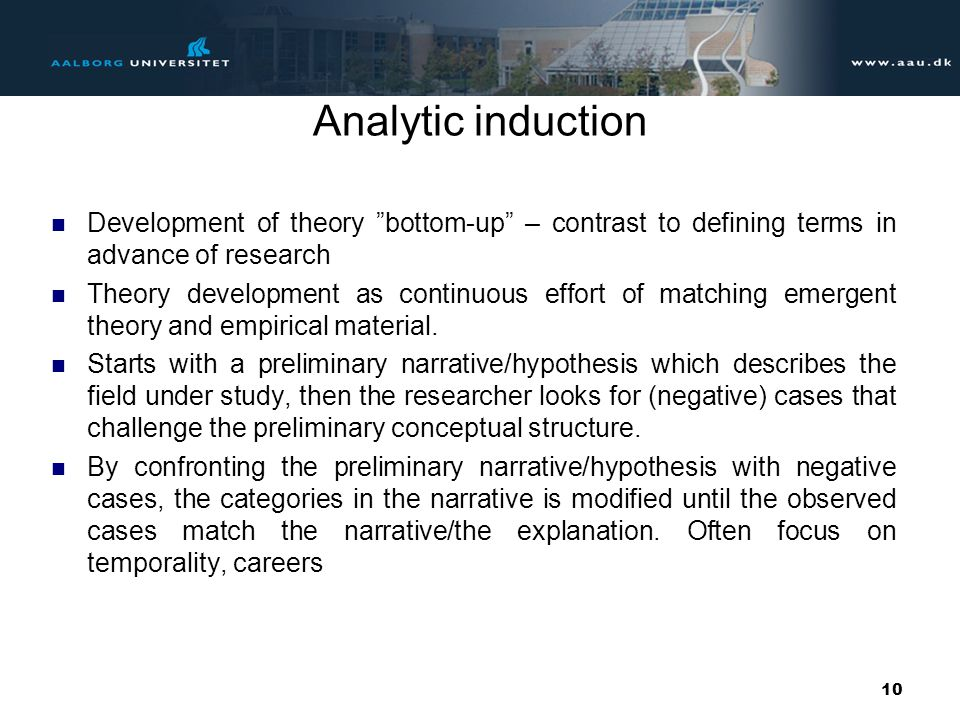 Analytic induction Development of theory bottom-up – contrast to defining terms in advance of research.