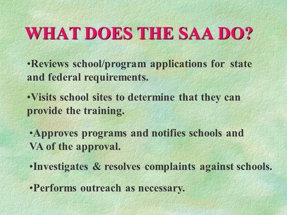 WHAT DOES THE SAA DO Reviews school/program applications for state and federal requirements.