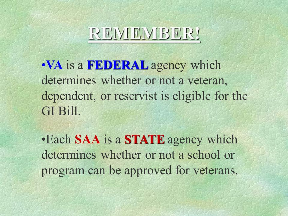 REMEMBER! VA is a FEDERAL agency which determines whether or not a veteran, dependent, or reservist is eligible for the GI Bill.