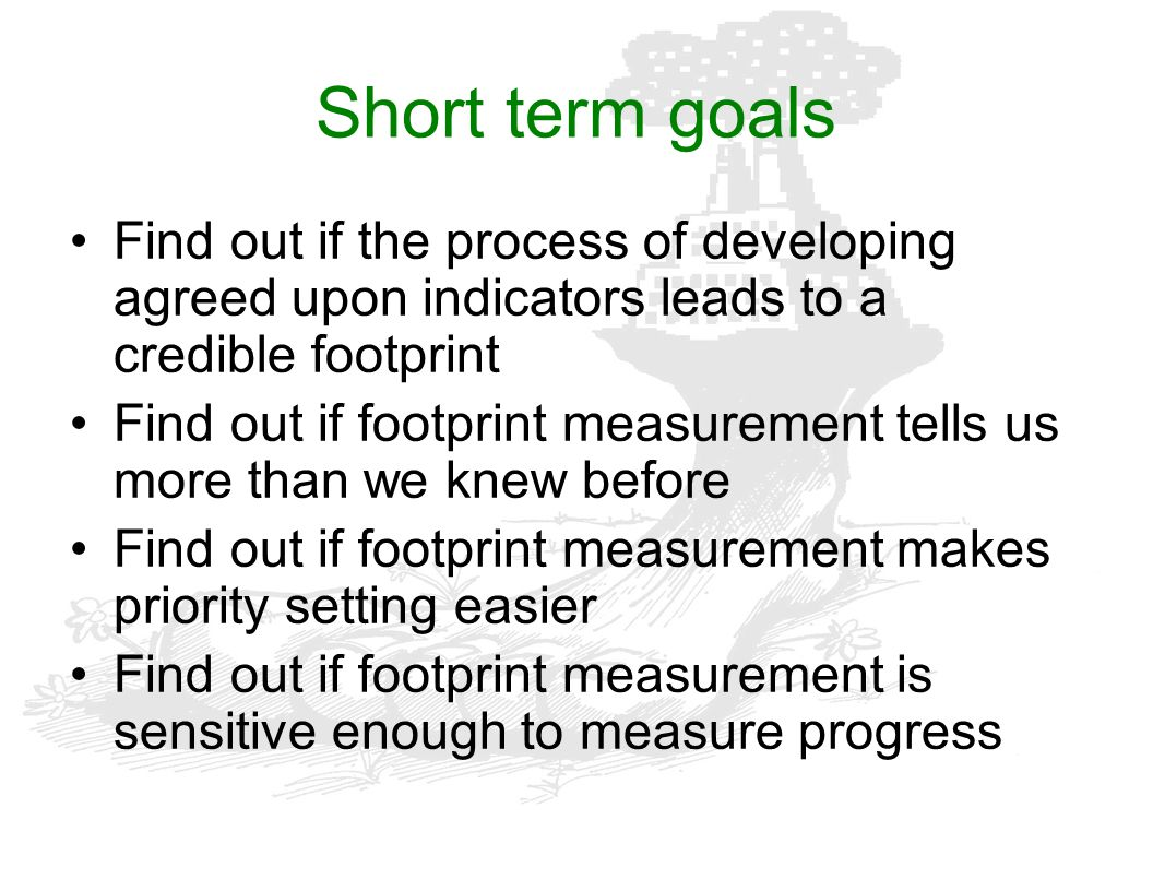 Short term goals Find out if the process of developing agreed upon indicators leads to a credible footprint.