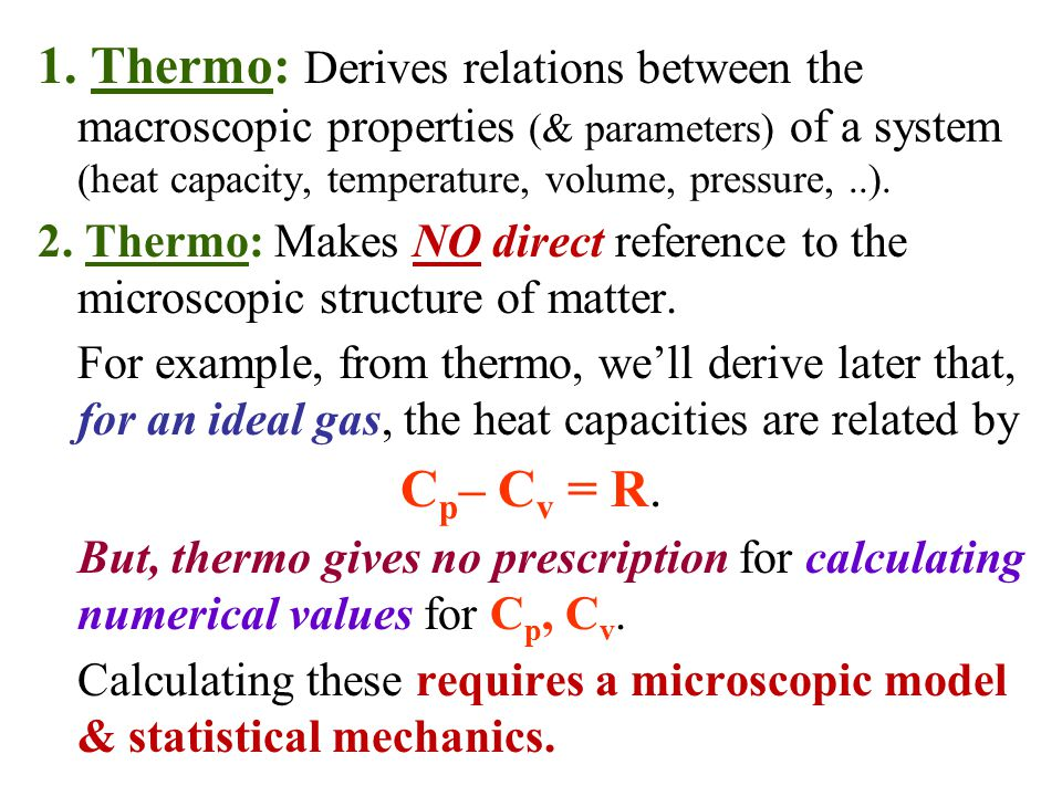 1. Thermo: Derives relations between the macroscopic properties (& parameters) of a system (heat capacity, temperature, volume, pressure, ..).