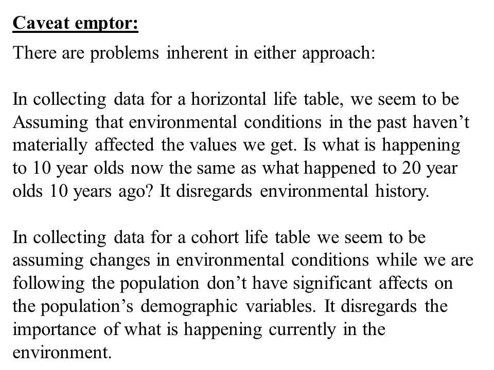Caveat emptor: There are problems inherent in either approach: In collecting data for a horizontal life table, we seem to be.
