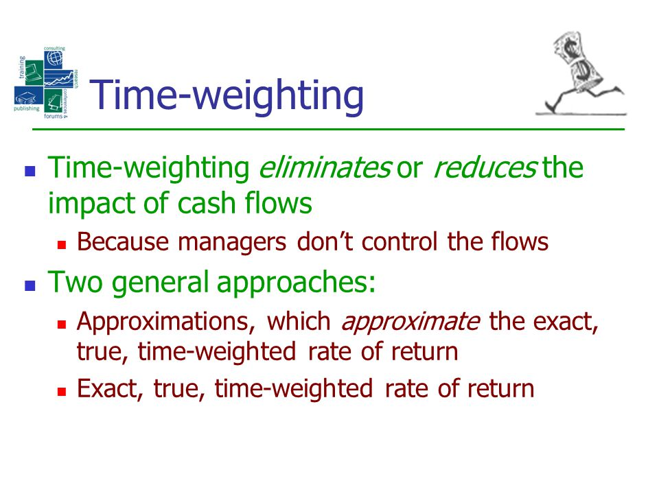 Time-weighting Time-weighting eliminates or reduces the impact of cash flows. Because managers don't control the flows.