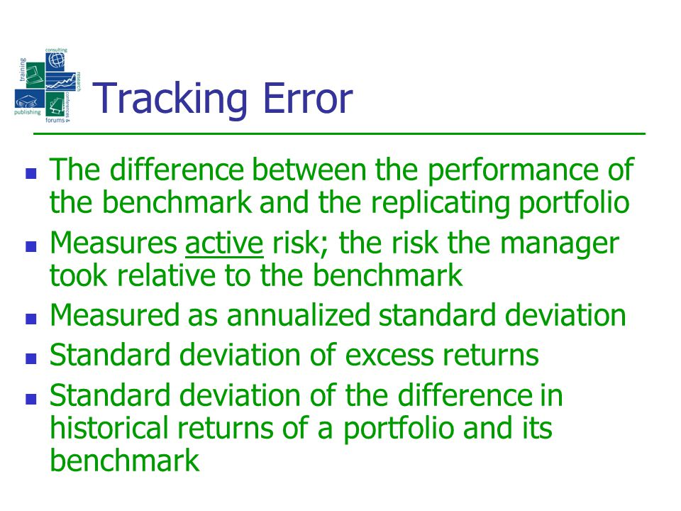 Tracking Error The difference between the performance of the benchmark and the replicating portfolio.