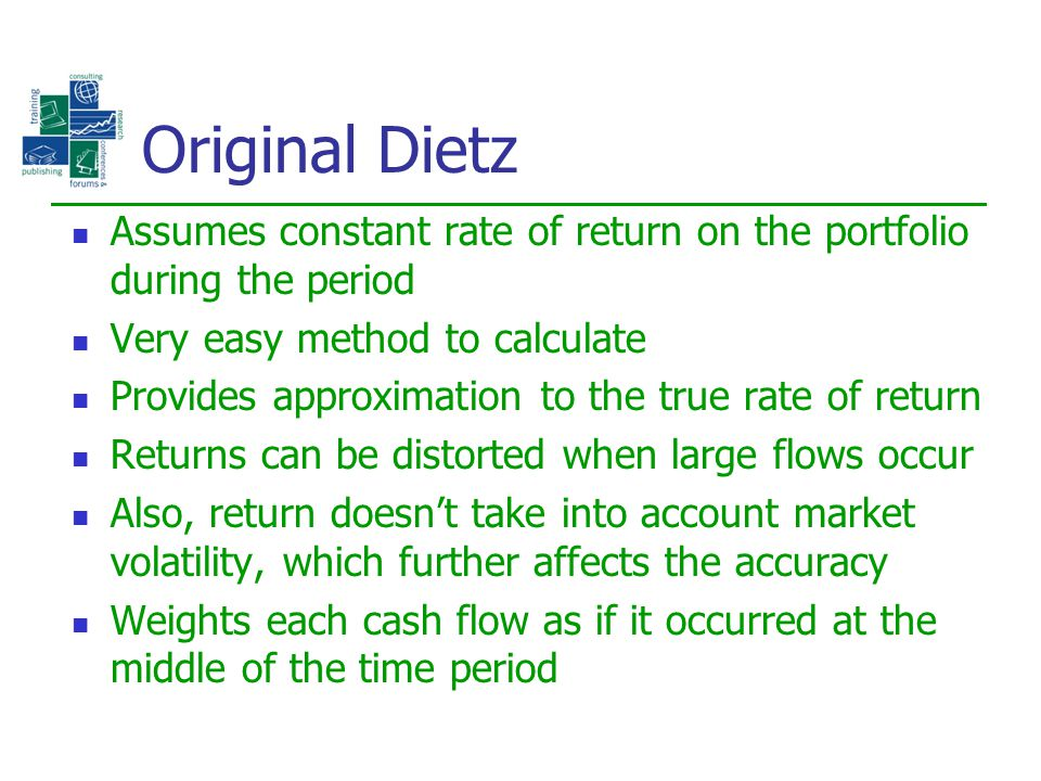 Original Dietz Assumes constant rate of return on the portfolio during the period. Very easy method to calculate.