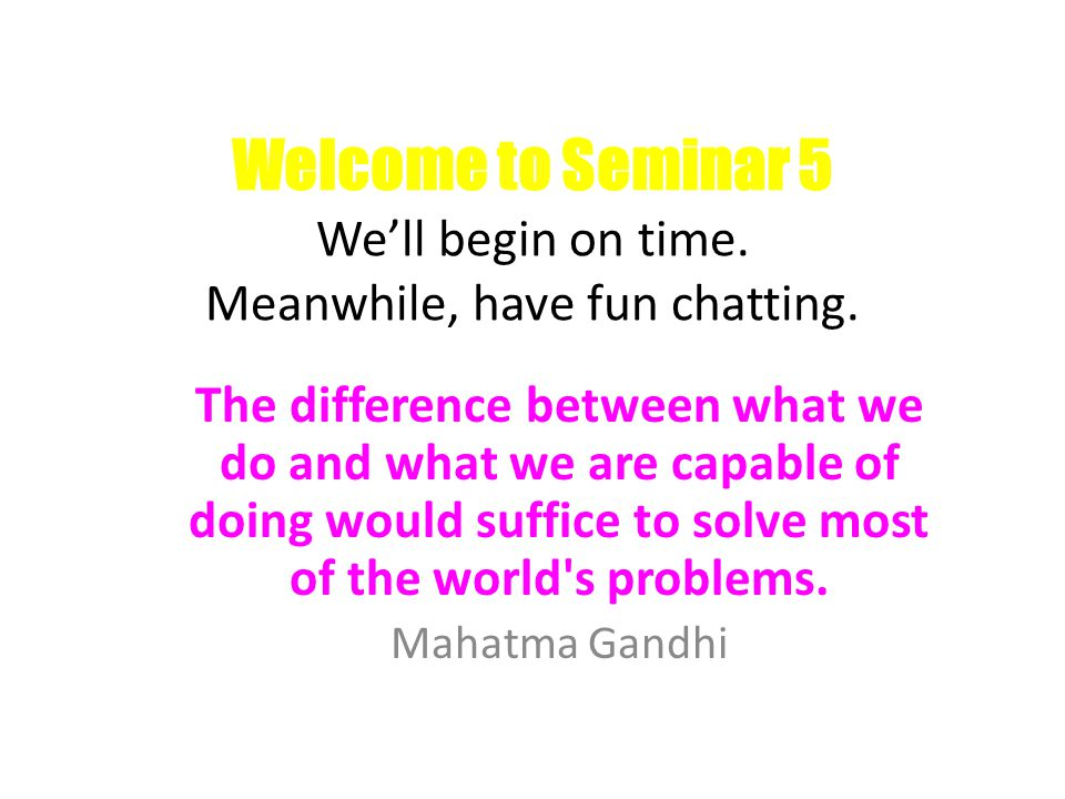 Welcome to Seminar 5 We'll begin on time. Meanwhile, have fun chatting.