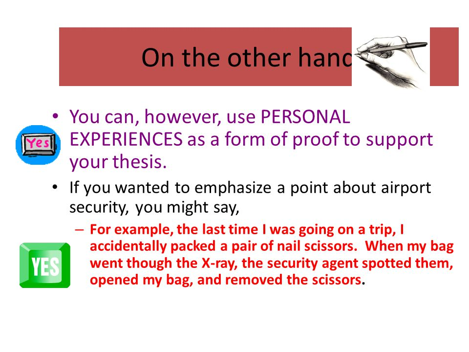 On the other hand… You can, however, use PERSONAL EXPERIENCES as a form of proof to support your thesis.
