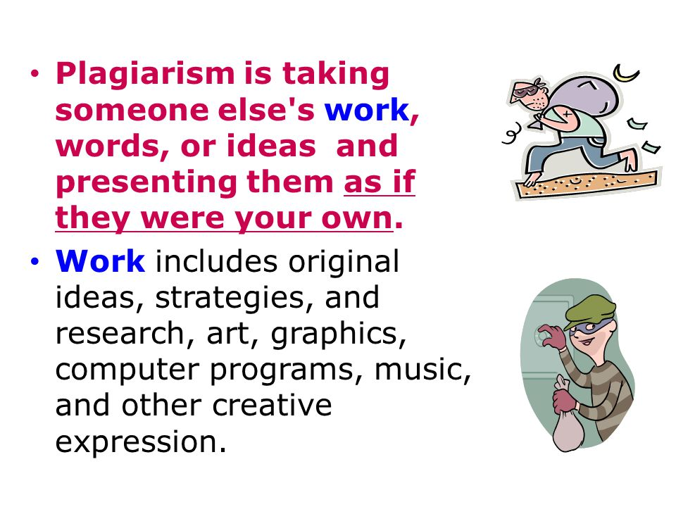 Plagiarism is taking someone else s work, words, or ideas and presenting them as if they were your own.