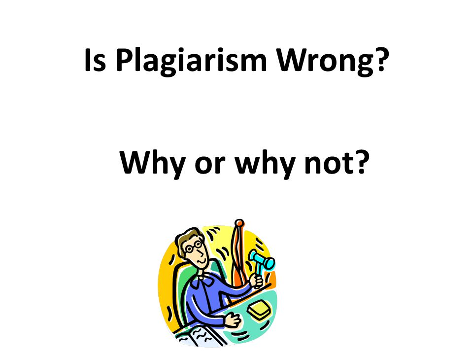 Is Plagiarism Wrong Why or why not
