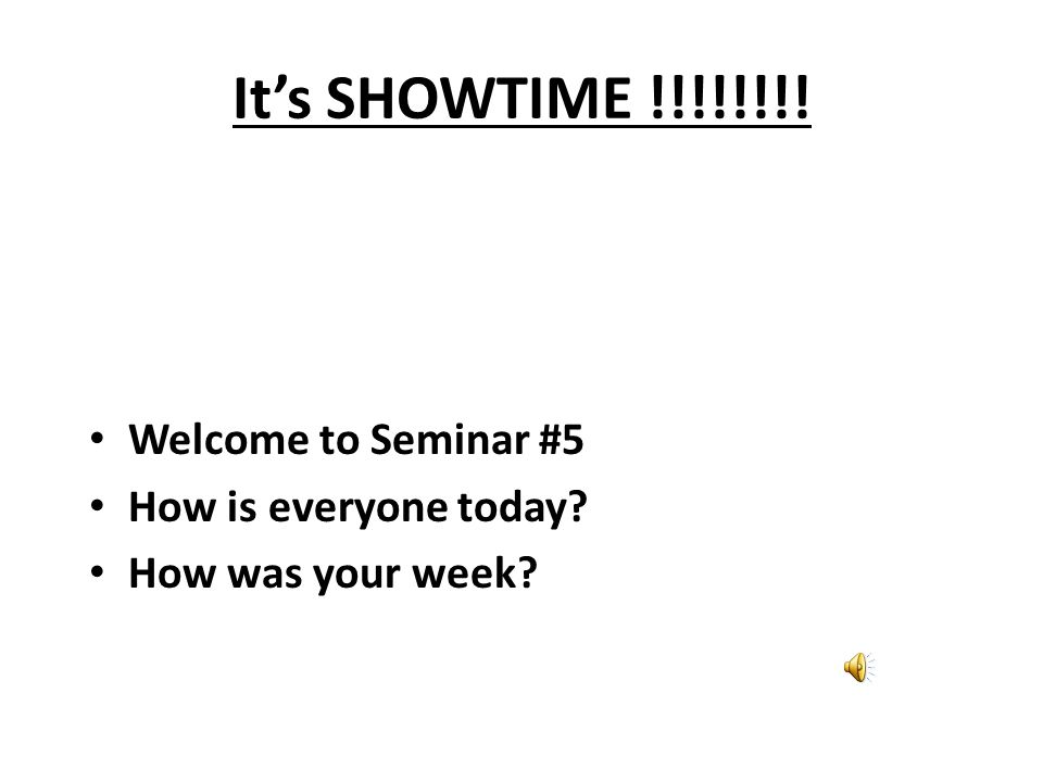 It's SHOWTIME !!!!!!!! Welcome to Seminar #5 How is everyone today