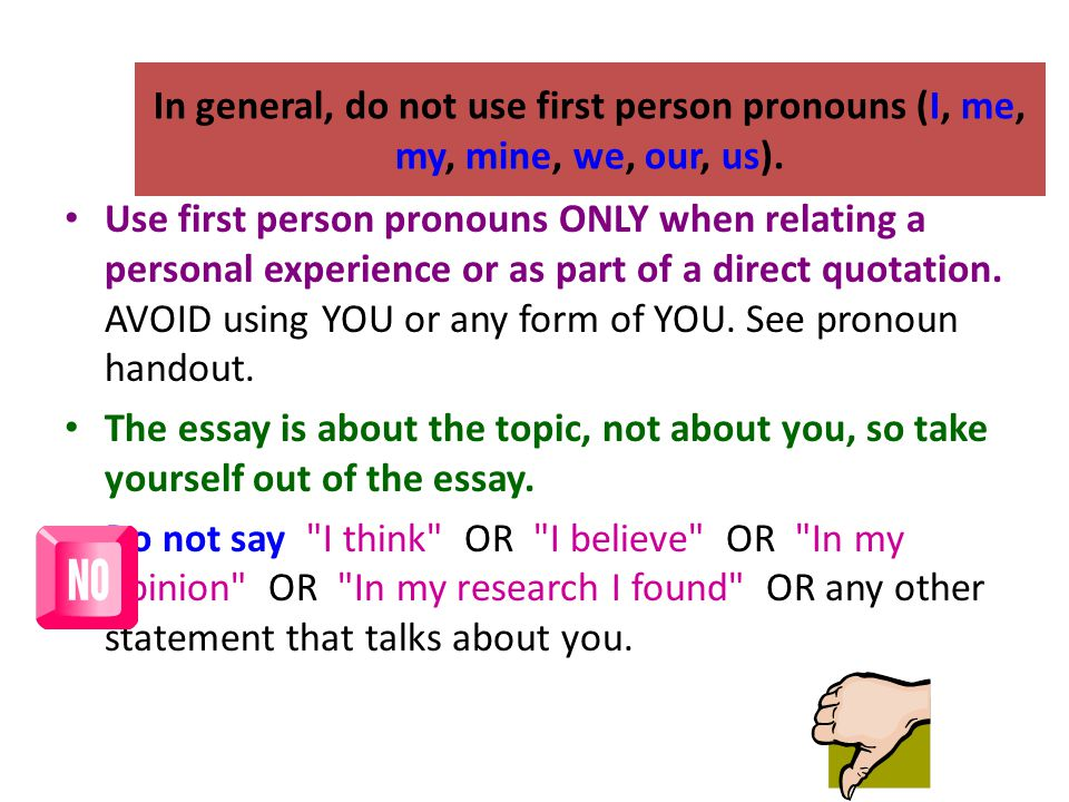 In general, do not use first person pronouns (I, me, my, mine, we, our, us).