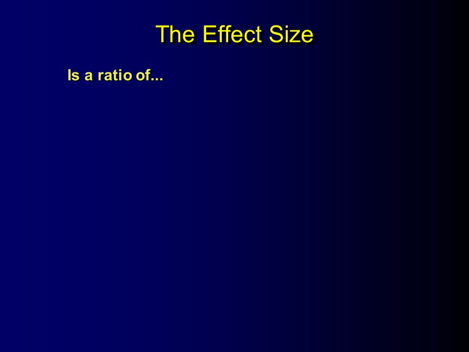 The Effect Size Is a ratio of...