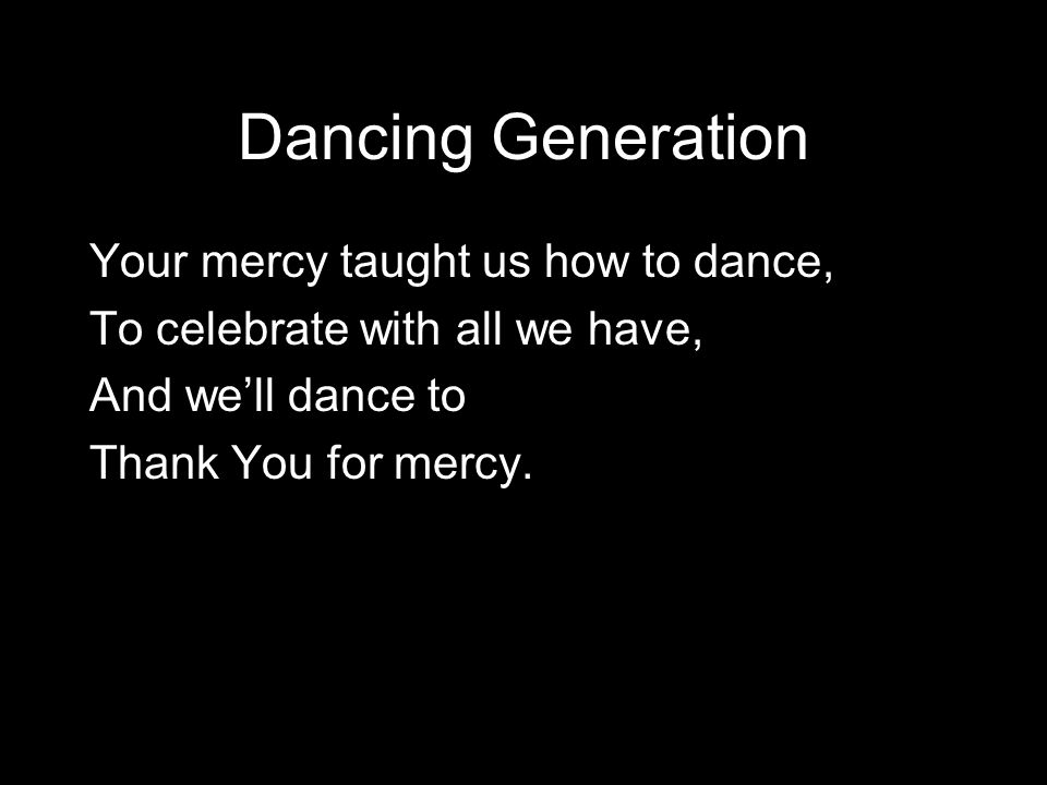 Dancing Generation Your mercy taught us how to dance,